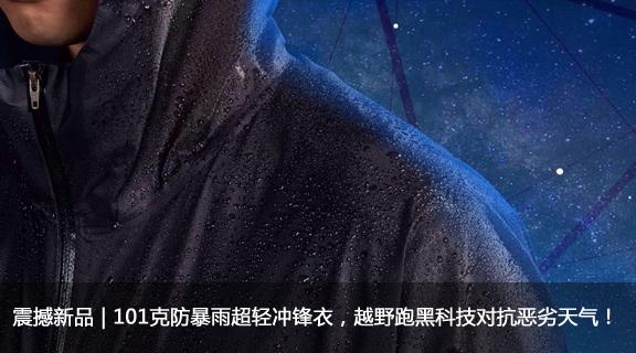 震撼新品   101克防暴雨超轻冲锋衣,越野跑黑科技对抗恶劣天气!