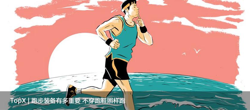 TopX | 跑步装备有多重要 不穿跑鞋照样跑