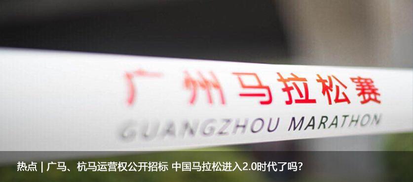 热点 | 广马、杭马运营权公开招标 中国马拉松进入2.0时代了吗?