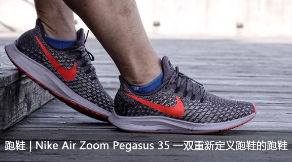 跑鞋 | Nike Air Zoom Pegasus 35 一双重新定义跑鞋的跑鞋