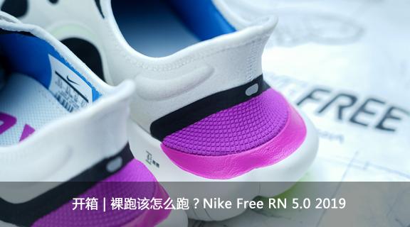 开箱   裸跑该怎么跑?Nike Free RN 5.0 2019