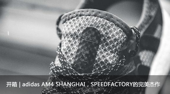 开箱 | adidas AM4 SHANGHAI SPEEDFACTORY的完美杰作