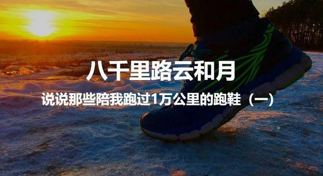 八千里路云和月——跑过10000多公里以后,说说那些陪我走过来的跑鞋(一)